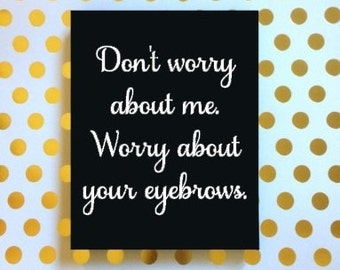Don't Worry About Me Worry About Your Eyebrows Sign, Sarcastic Sign, Snarky Sign, Funny Sign, Housewarming Gift, Inappropriate Sign