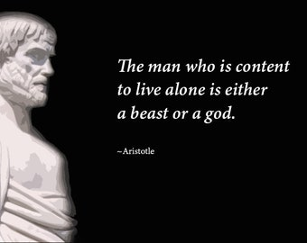 The man who is content to live alone is either a beast or a god.  ~aristotle