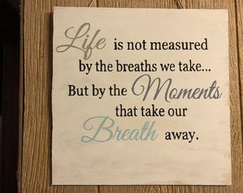 LIFE is not measured by the breaths we take... But by the MOMENTS that take our BREATH away.  Wooden hand painted sign.