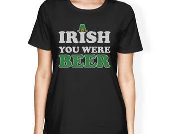 Irish You Were Beer Women's T-shirt Funny Quote Patrick's Day [JCT262]