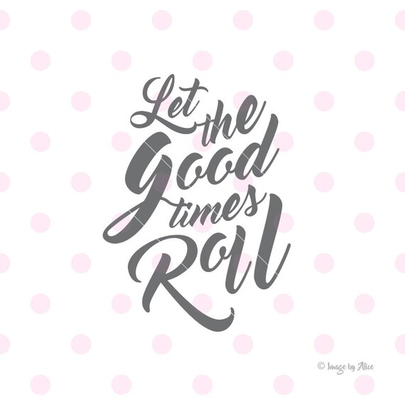 Good Times Quotes: Let The Good Times Roll SVG Quotes Prints Quote Svg Quote