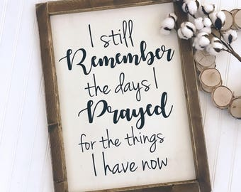 I still remember the days I prayed for the things I have now Framed Wood Sign