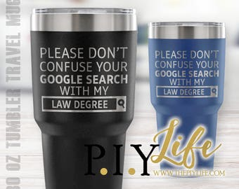 Please don't confuse your google search with my LAW degree 30 oz Powder Coated Laser Etched Tumbler Travel Mug