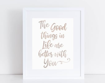 The Good Things In Life Are Better With You Print/Champagne Gold Look/Typography/Quote/Digital file/8x10 & 11x14 Print/Nursery/Home Decor