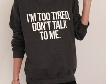 I'm too tired, don't talk to me sweatshirt for womens crewneck girls jumper funny saying student college high school lazy