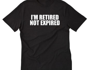 I'm Retired Not Expired T-shirt Funny Old Retirment Gift Idea Retirement Party Tee Shirt