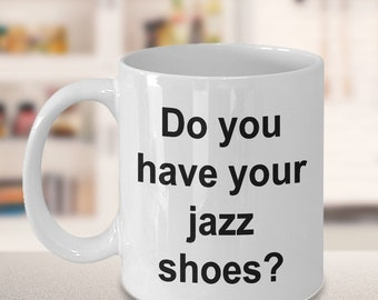 Dance Mug - Gift for Dancers - Competition - Do you have your jazz shoes? Mug
