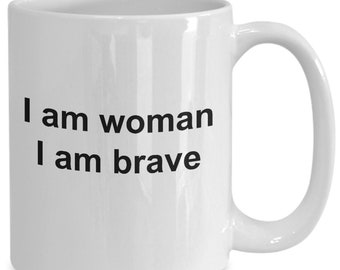 I am woman i am brave - coffee mug gift for her