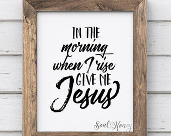 In The Morning When I Rise Give Me Jesus | Christian Typography | Printable Quote | Downloadable Prints