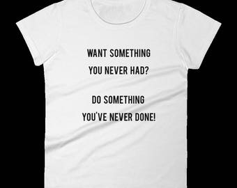 Want Something You Never Had? Do Something You've Never Done - Inspirational T-Shirt - Success - Motivational - Birthday and Graduation Gift