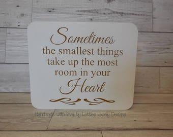 Sometimes the smallest things take up the most room in your heart, Mothers day, Birthday, quote plaque, New baby, Nursery, Baby shower, gift