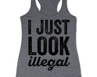 I Just Look Illegal Tank Top. Funny Political Racerback Tanks for Women.
