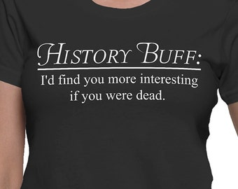 History Buff I'd Find You More Interesting if You Were Dead T-Shirt
