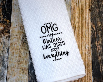 OMG My Mother was Right about Everything - Funny Kitchen Towel - Embroidered Dish Towel - Housewarming or College Gift - Mother Knows Best