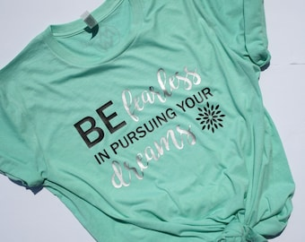 Be Fearless In Pursuing Your Dreams Shirt /Inspirational Tee / Graphic Tees / Gifts For Her / Graphic T-Shirts / Funny T-Shirts / Mom Shirts