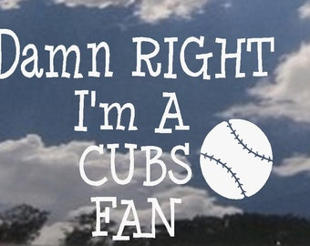 Damn Right I'm a Cubs Fan   - Wall or Auto Decal