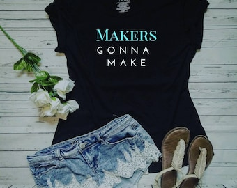Makers Gonna Make Shirt / Craft Lover Gift / Handmade Gift / Motivational T-Shirt / Coworker Gift / Quote Shirt / Plus Size T-shirts