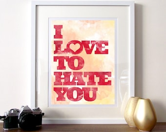 Typography print, Typography quote, poster print, I love to hate you quote poster, love quotes, quote wall art, anti love quote, heart art