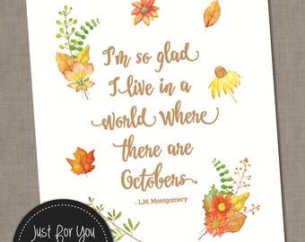 Fall Autumn Decor - Lucy Maud Montgomery Quote - I'm So Glad I Live in a World With Octobers - YOU PRINT - 16x20 (8x10) Printable Wall Art