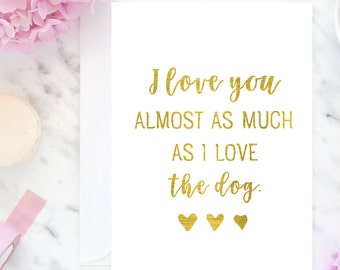 I love you almost as much as I love the dog, funny card, custom foil card, foiled card, love quote, dog quote. Australian made foil card