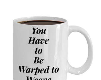 Funny Weaving Mug|You Have to be Warped to Weave|Gift for Weaver
