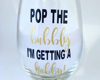 Pop the bubbly I'm getting a hubby, Wine Glass, Engagement Gift Wine Glass, Bride to Be Wine Glass, Engagement Gift