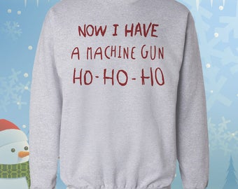 Now I have a Machine Gun Ho ho Ho Sweatshirt - Ugly Christmas Sweater - Xmas