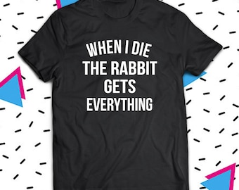 When I Die The Rabbit Gets Everything Shirt, Rabbit Shirt, Bunny Shirt, Rabbit Lover Shirt, Bunny Lover Shirt, Rabbit Owner Shirt, Bunny Tee