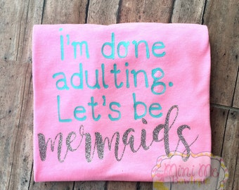 Im done adulting. Lets be mermaids shirt, Mermaid tshirt, Adult humor shirt, mermaid, adult tshirt, Womans clothing