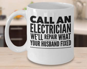 Funny Electrician Mug - Electrician Coffee Cup - Gifts For Electricians - Call An Electrician We'll Repair What Your Husband Fixed
