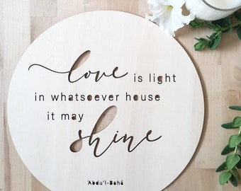 Love is light in whatsoever house it may shine - wooden plaque - Baha'i quote