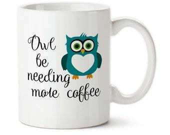 Coffee Mug, Owl Be Needing More Coffee, Owl Mug, I Need More Coffee, Cute Mug, Owl gift, Custom Owl Mug, Tea Mug, Cute owl mug