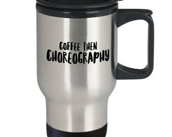 Funny Choreography Cup - Gift For Choreographer - Dance Coffee Cup - Dance Travel Mug - Coffee Then Choreography