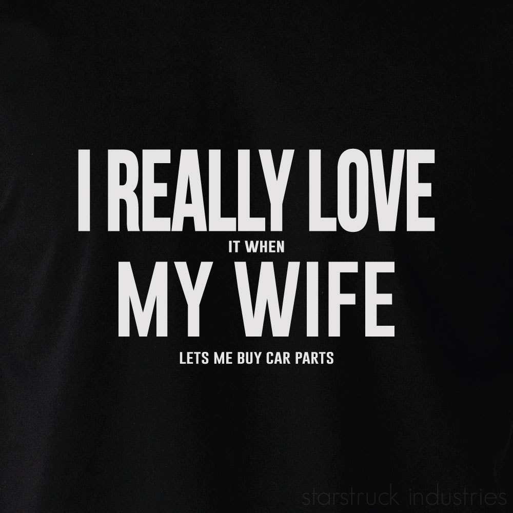 I REALLY LOVE My Wife When She Lets Me Buy Car Parts T-shirt