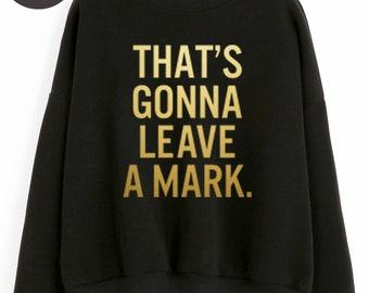 That's Gonna Leave A Mark Sweater Funny Sweatshirt Saying Trendy Sweatshirt Tumblr Slogan Shirt Oversized Jumper Sweatshirt Women Sweatshirt