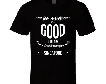 Too Much Of A Good Thing Doesn't Apply To Singapore T Shirt