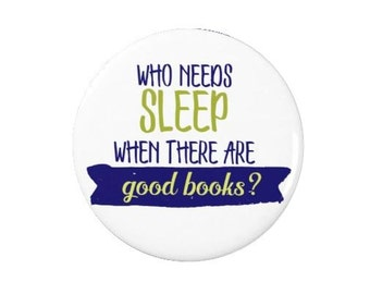 Who needs sleep when there are good books?  - Badge  - Pin Back Badge - Fridge Magnet - Book Lovers - Literature - Reading