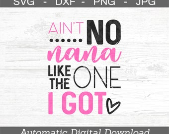 Ain't No Nana Like The One I Got SVG, DXF, png, jpg - Digital Files Only
