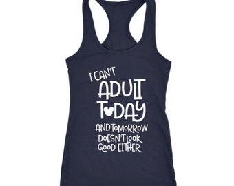 TANK TOP:  I can't Adult Today and tomorrow doesn't look good either - Great gift idea for her who loves Disney but just can't adult today!