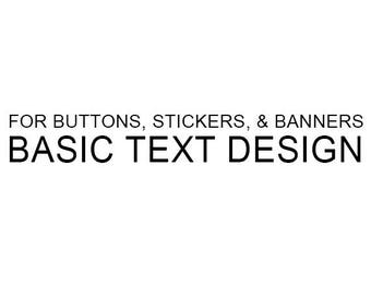Basic  Text Only design service for buttons, banners, & stickers