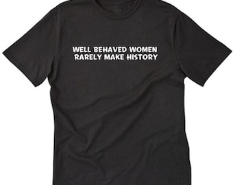 Well Behaved Women Rarely Make History T-shirt Funny Gift Tee Shirt