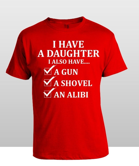 Father's Day Shirt I have a Daughter ,I also have a Gun, Shovel and An Alibi Funny Shirt S-4XL and Long Sleeve Available