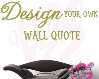 Design Your Own Wall Decal, Design Your Own Wall Quote, Custom Wall Decal,  Custom Quote, Make Your Own Decal, Many Sizes To Choose From
