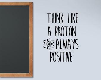 Science Decal, Think Like a Proton, Classroom decal. Always Positive, encouragement motivation wall words