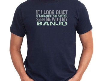If I Look Quiet It'S Because You Haven'T Seen Me With My Banjo T-Shirt