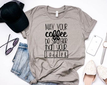 May your coffee be stronger than your toddler, momlife shirt, mom life shirt, coffee shirt, coffee t shirt, funny coffee shirt, coffee tee