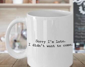 Sorry I'm Late I Didn't Want to Come Mug - Funny Coffee Mugs - Sarcasm - Sarcastic Coffee Cup