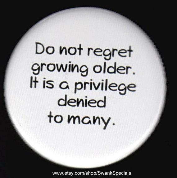 Do Not Regret Growing Older It Is A Privilege Denied To: Do Not Regret Growing Older Pin Back Button