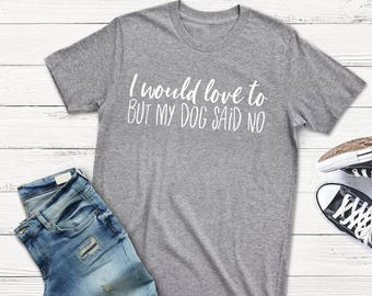 I would love to but my dog said no, dog shirt, dog mom, dog mom shirt, dog mama, fur mama