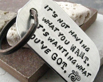 Custom Quote Keychain, it's not having what you want, it's wanting what you've got or customize with your words